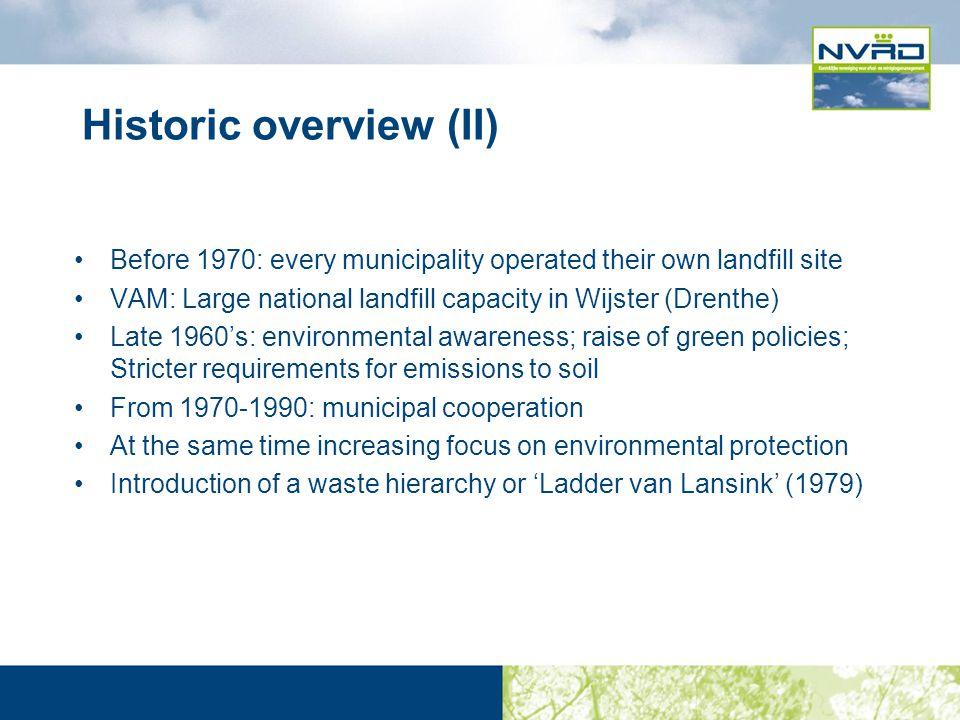 Historic overview (II) Before 1970: every municipality operated their own landfill site VAM: Large national landfill capacity in Wijster (Drenthe) Late 1960's: environmental awareness; raise of green policies; Stricter requirements for emissions to soil From 1970-1990: municipal cooperation At the same time increasing focus on environmental protection Introduction of a waste hierarchy or 'Ladder van Lansink' (1979)