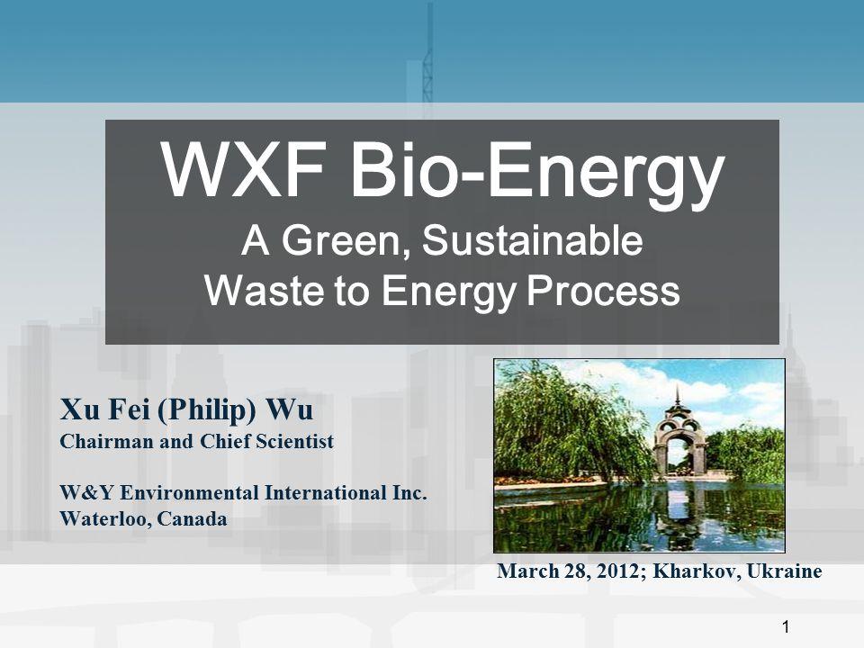 1 Xu Fei (Philip) Wu Chairman and Chief Scientist W&Y Environmental International Inc. Waterloo, Canada March 28, 2012; Kharkov, Ukraine WXF Bio-Energ