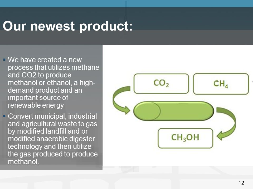 12 Our newest product:  We have created a new process that utilizes methane and CO2 to produce methanol or ethanol, a high- demand product and an imp