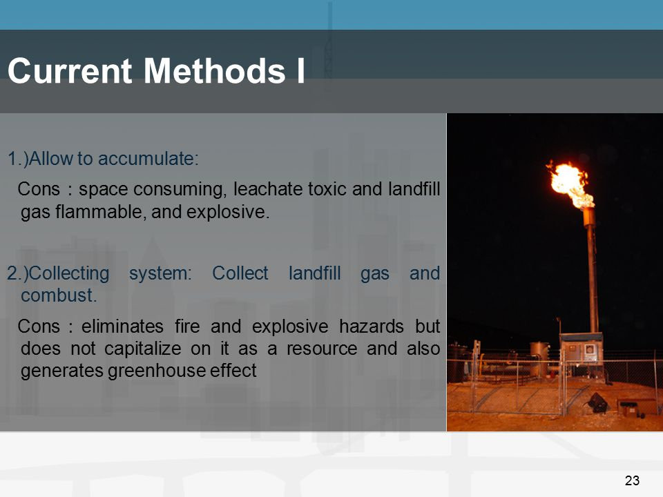 23 Current Methods I 1.)Allow to accumulate: Cons : space consuming, leachate toxic and landfill gas flammable, and explosive. 2.)Collecting system: C