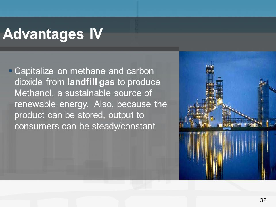 32 Advantages IV  Capitalize on methane and carbon dioxide from landfill gas to produce Methanol, a sustainable source of renewable energy. Also, bec
