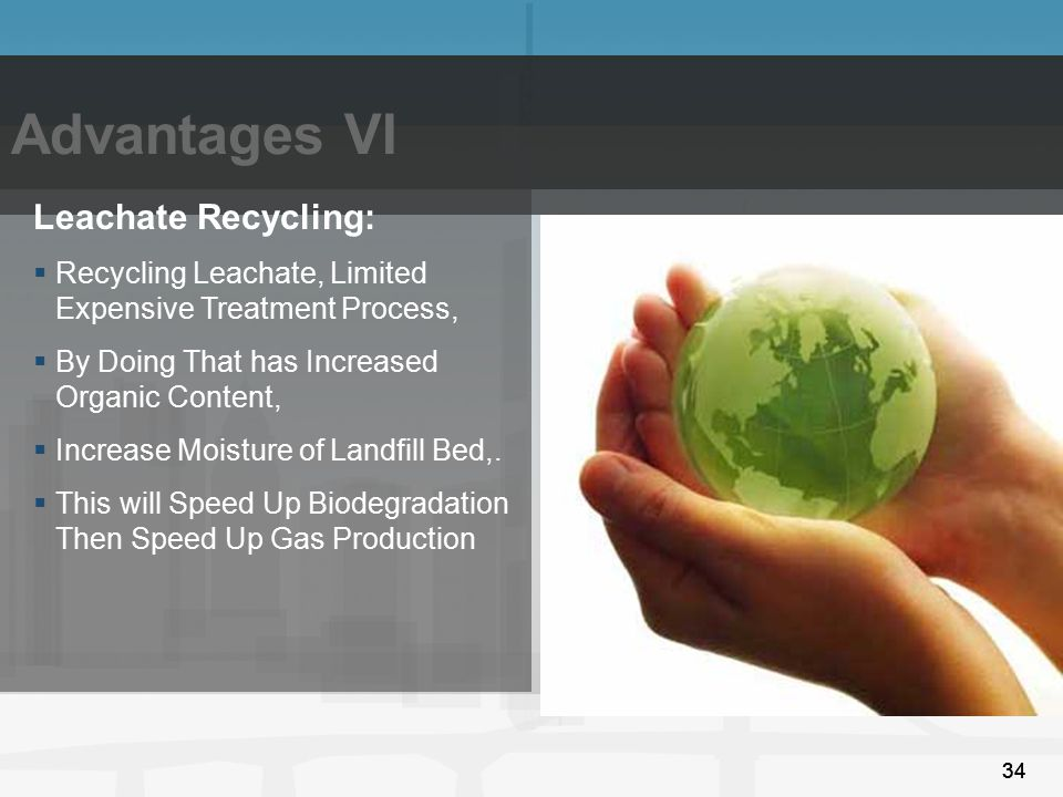 34 Advantages VI 34 Leachate Recycling:  Recycling Leachate, Limited Expensive Treatment Process,  By Doing That has Increased Organic Content,  In