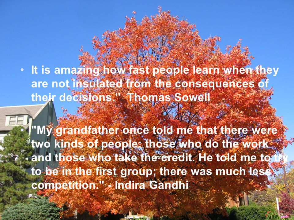 It is amazing how fast people learn when they are not insulated from the consequences of their decisions. Thomas Sowell My grandfather once told me that there were two kinds of people: those who do the work and those who take the credit.
