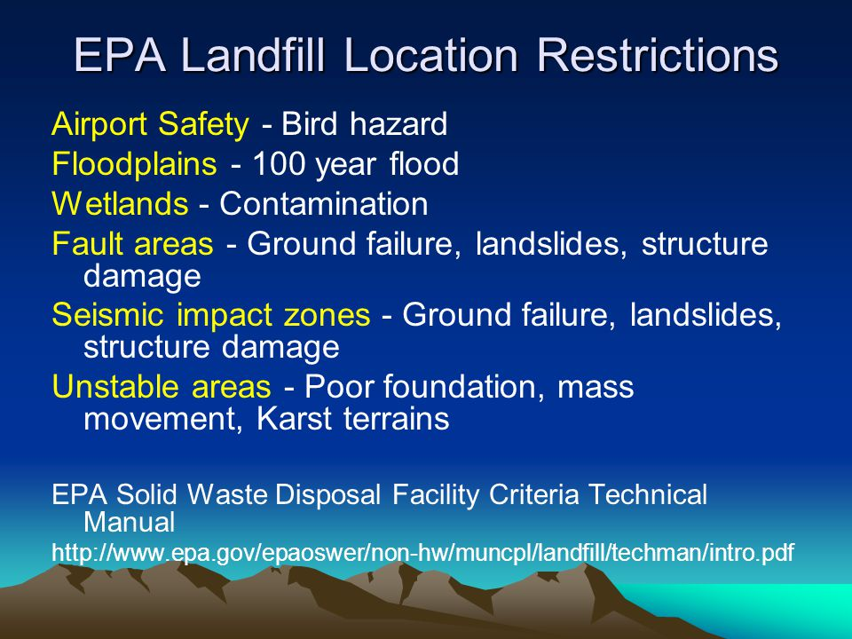 EPA Landfill Location Restrictions Airport Safety - Bird hazard Floodplains - 100 year flood Wetlands - Contamination Fault areas - Ground failure, landslides, structure damage Seismic impact zones - Ground failure, landslides, structure damage Unstable areas - Poor foundation, mass movement, Karst terrains EPA Solid Waste Disposal Facility Criteria Technical Manual http://www.epa.gov/epaoswer/non-hw/muncpl/landfill/techman/intro.pdf