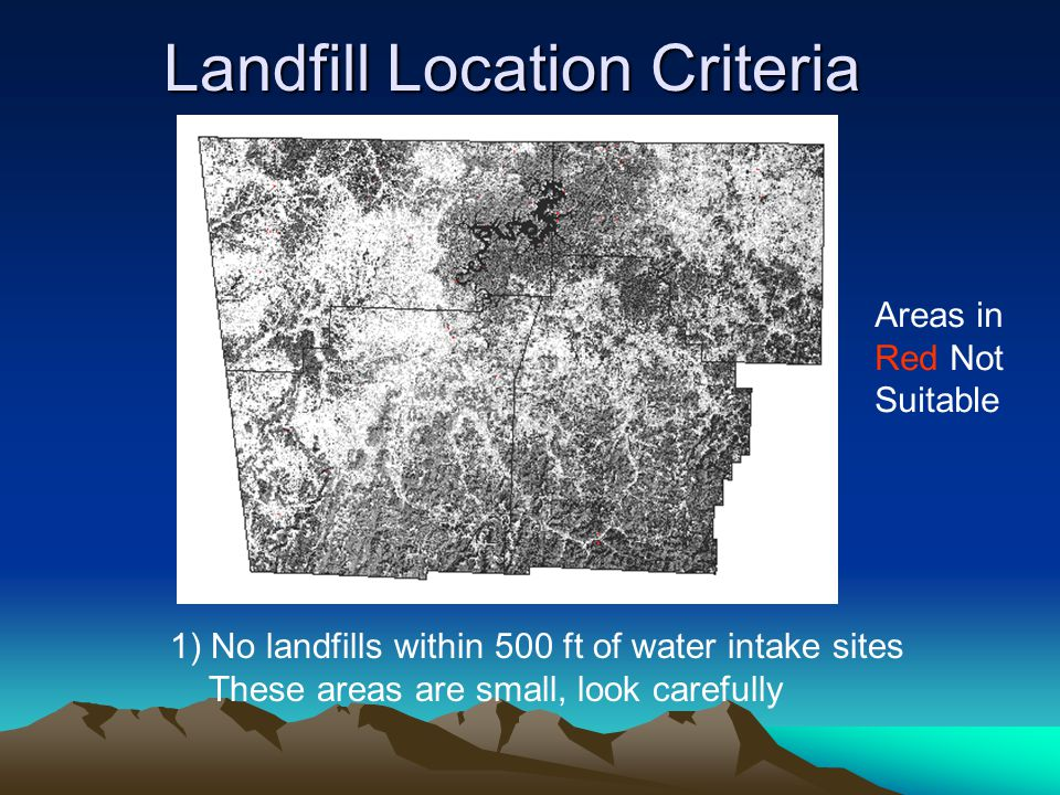 Landfill Location Criteria 1) No landfills within 500 ft of water intake sites These areas are small, look carefully Areas in Red Not Suitable