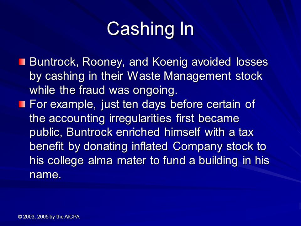 © 2003, 2005 by the AICPA Cashing In Buntrock, Rooney, and Koenig avoided losses by cashing in their Waste Management stock while the fraud was ongoin