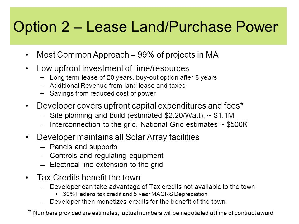 Option 2 – Lease Land/Purchase Power Most Common Approach – 99% of projects in MA Low upfront investment of time/resources –Long term lease of 20 years, buy-out option after 8 years –Additional Revenue from land lease and taxes –Savings from reduced cost of power Developer covers upfront capital expenditures and fees* –Site planning and build (estimated $2.20/Watt), ~ $1.1M –Interconnection to the grid, National Grid estimates ~ $500K Developer maintains all Solar Array facilities –Panels and supports –Controls and regulating equipment –Electrical line extension to the grid Tax Credits benefit the town –Developer can take advantage of Tax credits not available to the town 30% Federal tax credit and 5 year MACRS Depreciation –Developer then monetizes credits for the benefit of the town * Numbers provided are estimates; actual numbers will be negotiated at time of contract award
