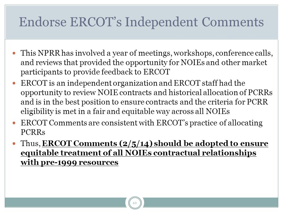 10 Endorse ERCOT's Independent Comments This NPRR has involved a year of meetings, workshops, conference calls, and reviews that provided the opportunity for NOIEs and other market participants to provide feedback to ERCOT ERCOT is an independent organization and ERCOT staff had the opportunity to review NOIE contracts and historical allocation of PCRRs and is in the best position to ensure contracts and the criteria for PCRR eligibility is met in a fair and equitable way across all NOIEs ERCOT Comments are consistent with ERCOT's practice of allocating PCRRs Thus, ERCOT Comments (2/5/14) should be adopted to ensure equitable treatment of all NOIEs contractual relationships with pre-1999 resources