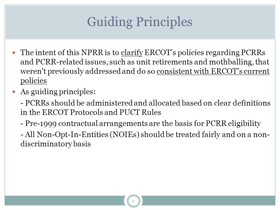 2 Guiding Principles The intent of this NPRR is to clarify ERCOT s policies regarding PCRRs and PCRR-related issues, such as unit retirements and mothballing, that weren t previously addressed and do so consistent with ERCOT s current policies As guiding principles: - PCRRs should be administered and allocated based on clear definitions in the ERCOT Protocols and PUCT Rules - Pre-1999 contractual arrangements are the basis for PCRR eligibility - All Non-Opt-In-Entities (NOIEs) should be treated fairly and on a non- discriminatory basis