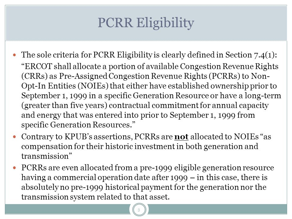 3 PCRR Eligibility The sole criteria for PCRR Eligibility is clearly defined in Section 7.4(1): ERCOT shall allocate a portion of available Congestion Revenue Rights (CRRs) as Pre-Assigned Congestion Revenue Rights (PCRRs) to Non- Opt-In Entities (NOIEs) that either have established ownership prior to September 1, 1999 in a specific Generation Resource or have a long-term (greater than five years) contractual commitment for annual capacity and energy that was entered into prior to September 1, 1999 from specific Generation Resources. Contrary to KPUB's assertions, PCRRs are not allocated to NOIEs as compensation for their historic investment in both generation and transmission PCRRs are even allocated from a pre-1999 eligible generation resource having a commercial operation date after 1999 – in this case, there is absolutely no pre-1999 historical payment for the generation nor the transmission system related to that asset.