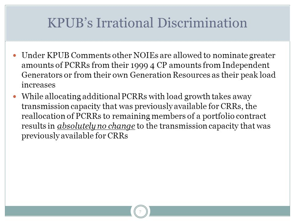 7 KPUB's Irrational Discrimination Under KPUB Comments other NOIEs are allowed to nominate greater amounts of PCRRs from their 1999 4 CP amounts from Independent Generators or from their own Generation Resources as their peak load increases While allocating additional PCRRs with load growth takes away transmission capacity that was previously available for CRRs, the reallocation of PCRRs to remaining members of a portfolio contract results in absolutely no change to the transmission capacity that was previously available for CRRs