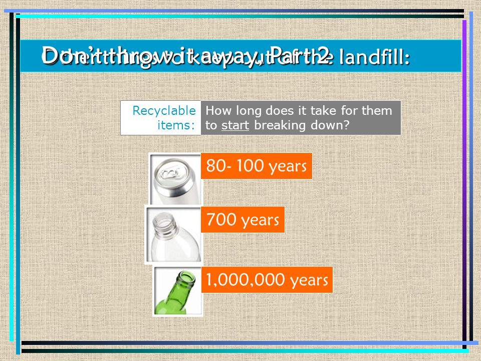 Recyclable items: Other things to keep out of the landfill: Don't throw it away, Part 2 80- 100 years 700 years 1,000,000 years How long does it take for them to start breaking down