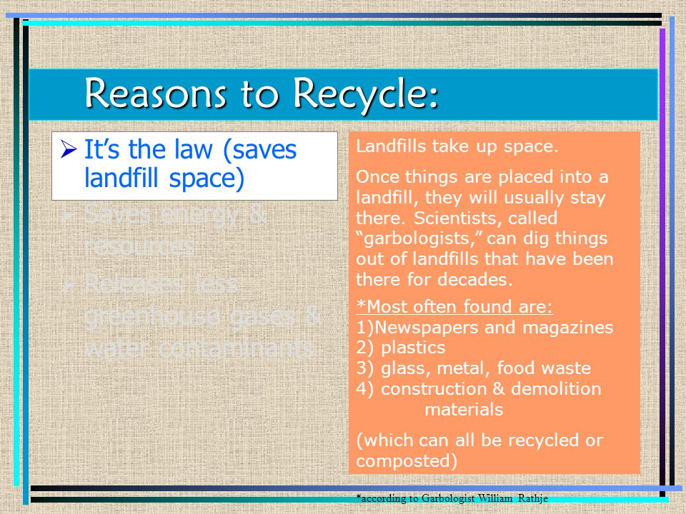  Saves energy & resources  Releases less greenhouse gases & water contaminants  It's the law (saves landfill space) Landfills take up space.