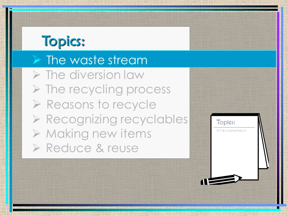 Topics: Topics:  The waste stream  The diversion law  The recycling process  Reasons to recycle  Recognizing recyclables  Making new items  Reduce & reuse  The waste stream  The diversion law Topics: