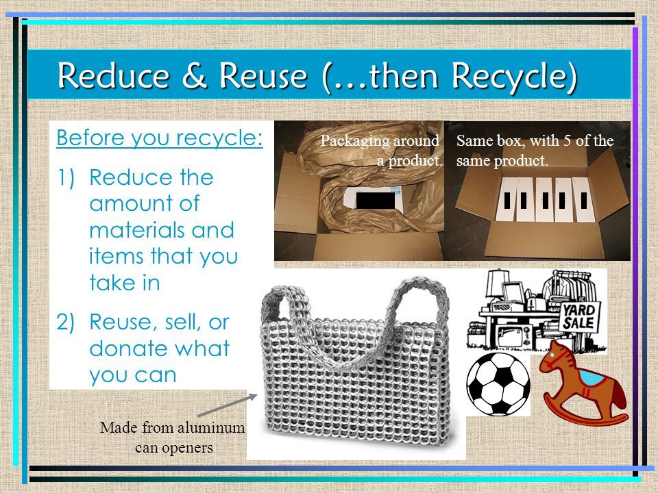 Before you recycle: 1)Reduce the amount of materials and items that you take in 2)Reuse, sell, or donate what you can Reduce & Reuse (…then Recycle) Made from aluminum can openers Packaging around a product.