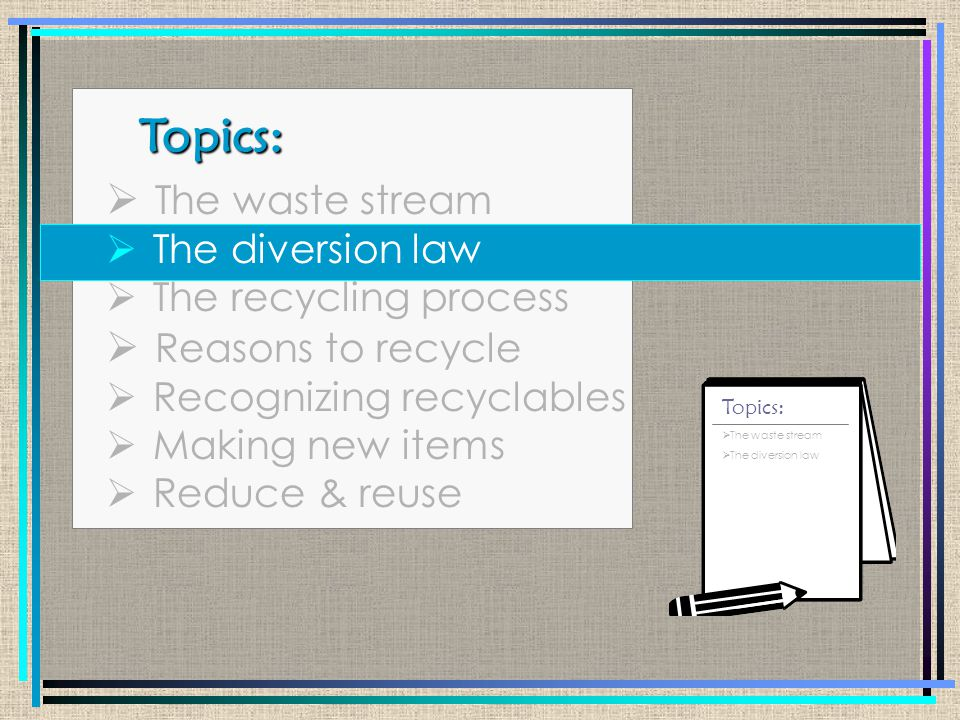 Topics: Topics:  The waste stream  The diversion law  The recycling process  Reasons to recycle  Recognizing recyclables  Making new items  Reduce & reuse  The waste stream  The diversion law  The recycling process Topics: