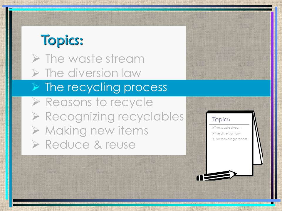 Topics: Topics:  The waste stream  The diversion law  The recycling process  Reasons to recycle  Recognizing recyclables  Making new items  Reduce & reuse  The waste stream  The diversion law  The recycling process  Reasons to recycle Topics: