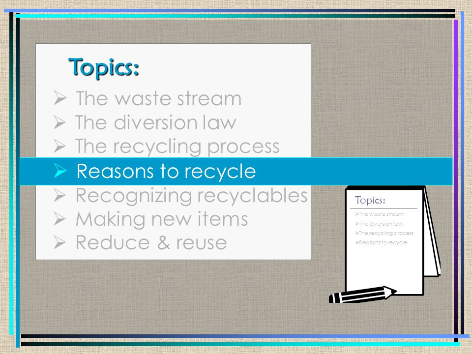 Topics: Topics:  The waste stream  The diversion law  The recycling process  Reasons to recycle  Recognizing recyclables  Making new items  Reduce & reuse  The waste stream  The diversion law  The recycling process  Reasons to recycle Topics:
