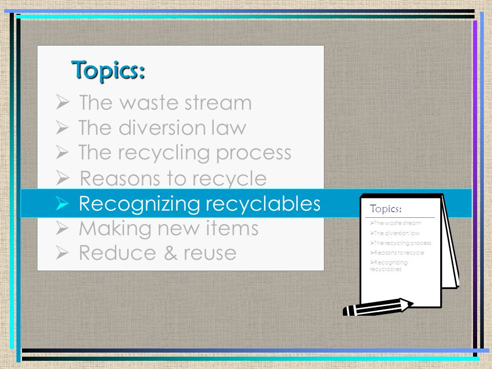 Topics: Topics:  The waste stream  The diversion law  The recycling process  Reasons to recycle  Recognizing recyclables  Making new items  Reduce & reuse  The waste stream  The diversion law  The recycling process  Reasons to recycle  Recognizing recyclables  Making new items Topics: