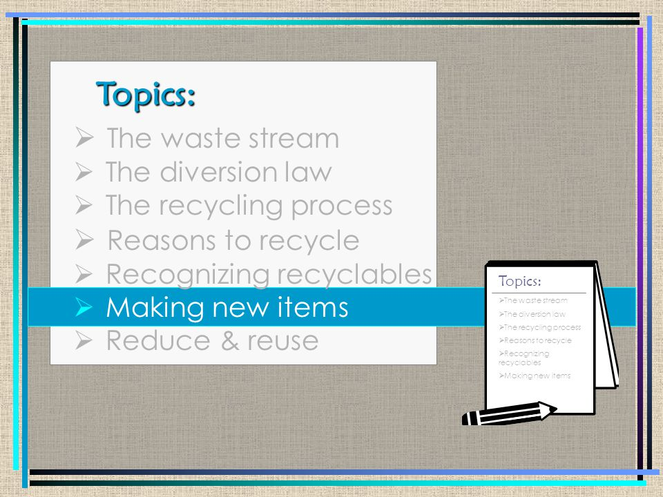 Topics: Topics:  The waste stream  The diversion law  The recycling process  Reasons to recycle  Recognizing recyclables  Making new items  Reduce & reuse  The waste stream  The diversion law  The recycling process  Reasons to recycle  Recognizing recyclables  How to prevent waste  Reduce & reuse Topics: