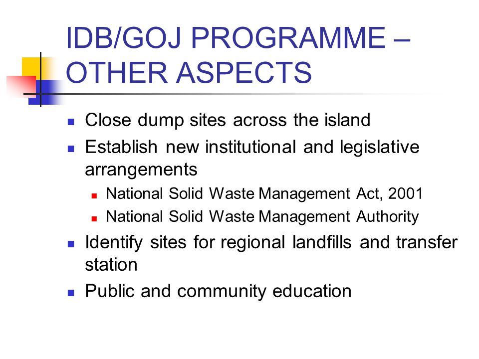 IDB/GOJ PROGRAMME – OTHER ASPECTS Close dump sites across the island Establish new institutional and legislative arrangements National Solid Waste Management Act, 2001 National Solid Waste Management Authority Identify sites for regional landfills and transfer station Public and community education