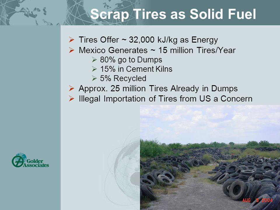 Scrap Tires as Solid Fuel  Tires Offer ~ 32,000 kJ/kg as Energy  Mexico Generates ~ 15 million Tires/Year  80% go to Dumps  15% in Cement Kilns  5% Recycled  Approx.
