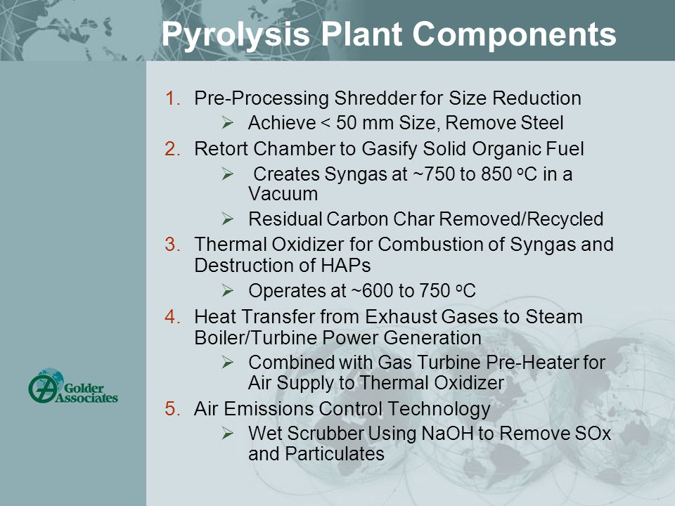 Pyrolysis Plant Components 1.Pre-Processing Shredder for Size Reduction  Achieve < 50 mm Size, Remove Steel 2.Retort Chamber to Gasify Solid Organic Fuel  Creates Syngas at ~750 to 850 o C in a Vacuum  Residual Carbon Char Removed/Recycled 3.Thermal Oxidizer for Combustion of Syngas and Destruction of HAPs  Operates at ~600 to 750 o C 4.Heat Transfer from Exhaust Gases to Steam Boiler/Turbine Power Generation  Combined with Gas Turbine Pre-Heater for Air Supply to Thermal Oxidizer 5.Air Emissions Control Technology  Wet Scrubber Using NaOH to Remove SOx and Particulates