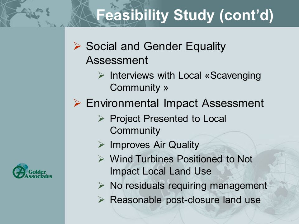 Feasibility Study (cont'd)  Social and Gender Equality Assessment  Interviews with Local «Scavenging Community »  Environmental Impact Assessment  Project Presented to Local Community  Improves Air Quality  Wind Turbines Positioned to Not Impact Local Land Use  No residuals requiring management  Reasonable post-closure land use