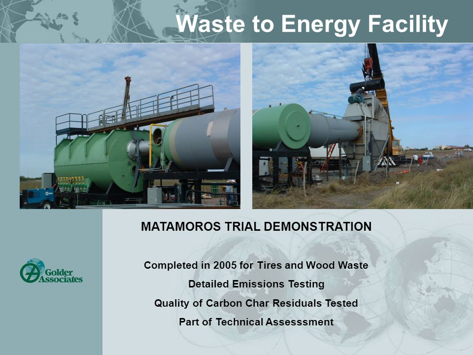 Waste to Energy Facility MATAMOROS TRIAL DEMONSTRATION Completed in 2005 for Tires and Wood Waste Detailed Emissions Testing Quality of Carbon Char Residuals Tested Part of Technical Assesssment