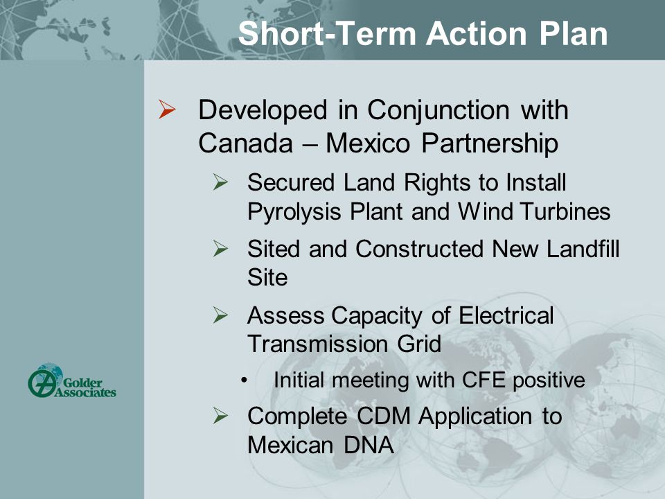 Short-Term Action Plan  Developed in Conjunction with Canada – Mexico Partnership  Secured Land Rights to Install Pyrolysis Plant and Wind Turbines  Sited and Constructed New Landfill Site  Assess Capacity of Electrical Transmission Grid Initial meeting with CFE positive  Complete CDM Application to Mexican DNA