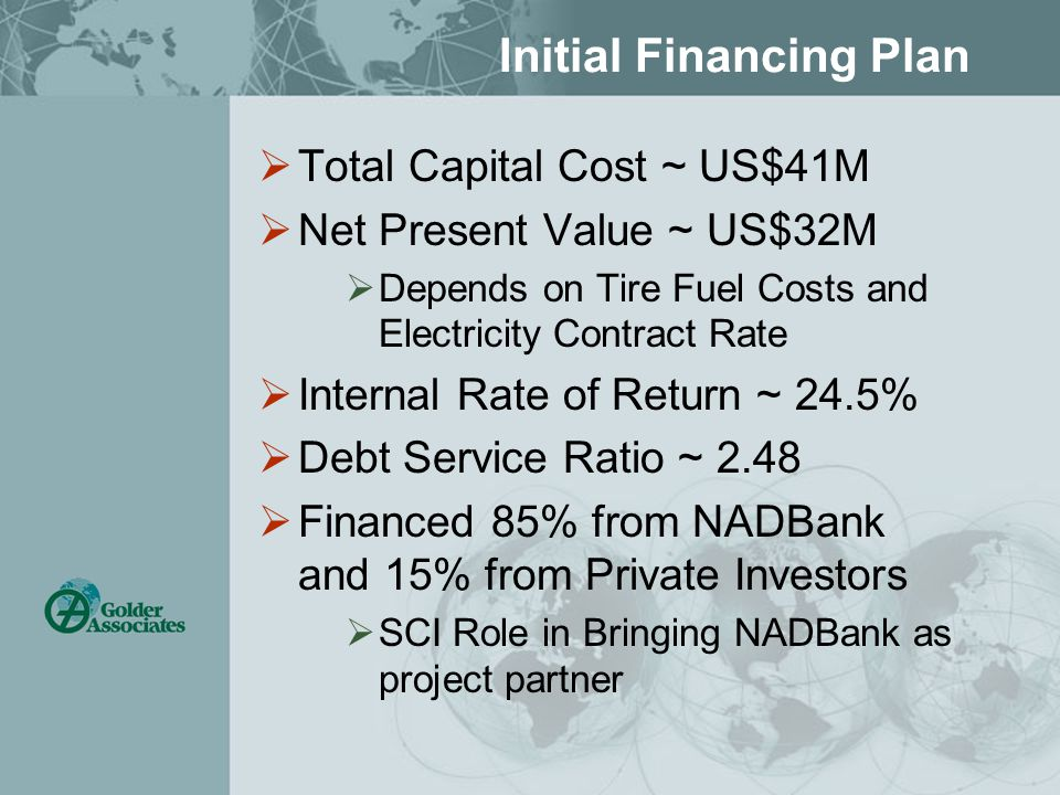 Initial Financing Plan  Total Capital Cost ~ US$41M  Net Present Value ~ US$32M  Depends on Tire Fuel Costs and Electricity Contract Rate  Internal Rate of Return ~ 24.5%  Debt Service Ratio ~ 2.48  Financed 85% from NADBank and 15% from Private Investors  SCI Role in Bringing NADBank as project partner
