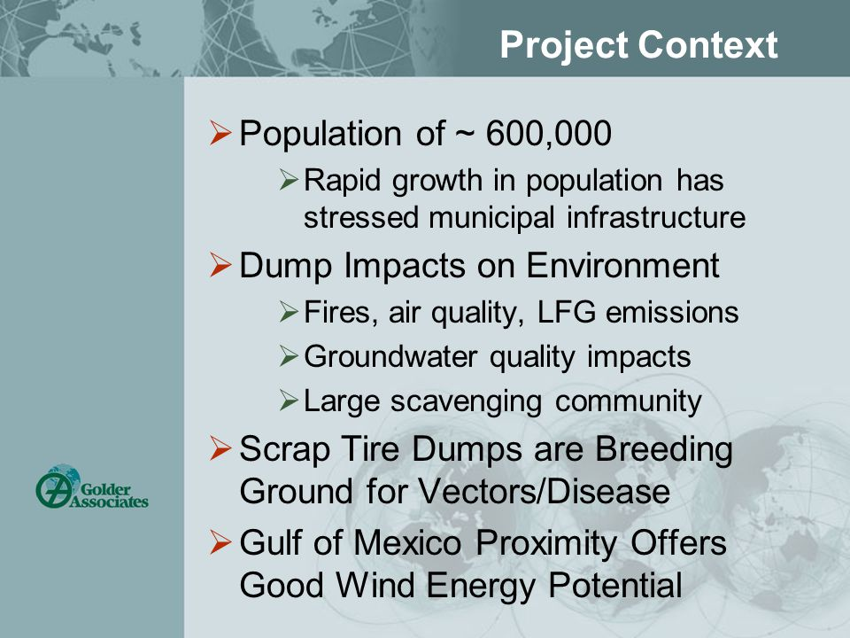 Project Context  Population of ~ 600,000  Rapid growth in population has stressed municipal infrastructure  Dump Impacts on Environment  Fires, air quality, LFG emissions  Groundwater quality impacts  Large scavenging community  Scrap Tire Dumps are Breeding Ground for Vectors/Disease  Gulf of Mexico Proximity Offers Good Wind Energy Potential