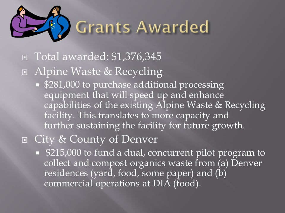  Total awarded: $1,376,345  Alpine Waste & Recycling  $281,000 to purchase additional processing equipment that will speed up and enhance capabilities of the existing Alpine Waste & Recycling facility.