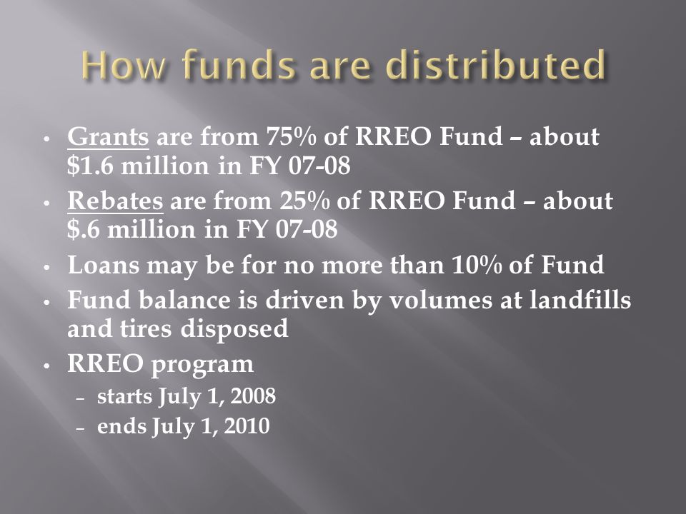 Grants are from 75% of RREO Fund – about $1.6 million in FY 07-08 Rebates are from 25% of RREO Fund – about $.6 million in FY 07-08 Loans may be for no more than 10% of Fund Fund balance is driven by volumes at landfills and tires disposed RREO program – starts July 1, 2008 – ends July 1, 2010