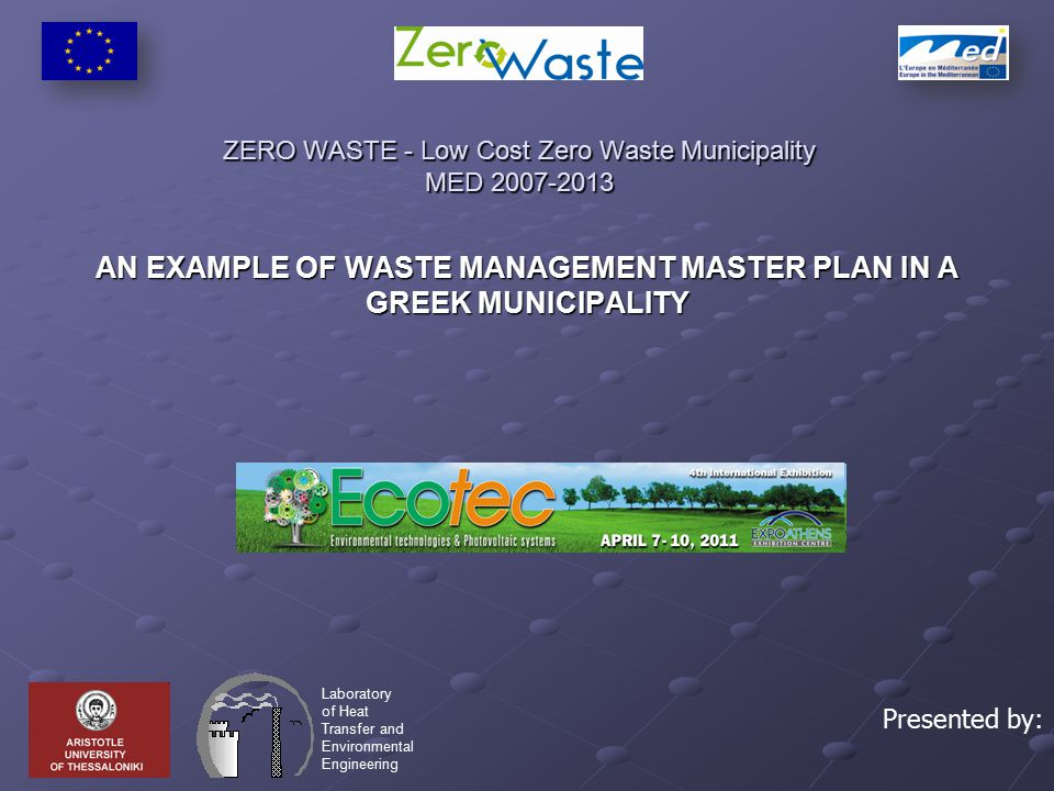 ZERO WASTE - Low Cost Zero Waste Municipality MED 2007-2013 AN EXAMPLE OF WASTE MANAGEMENT MASTER PLAN IN A GREEK MUNICIPALITY Laboratory of Heat Transfer and Environmental Engineering Presented by: