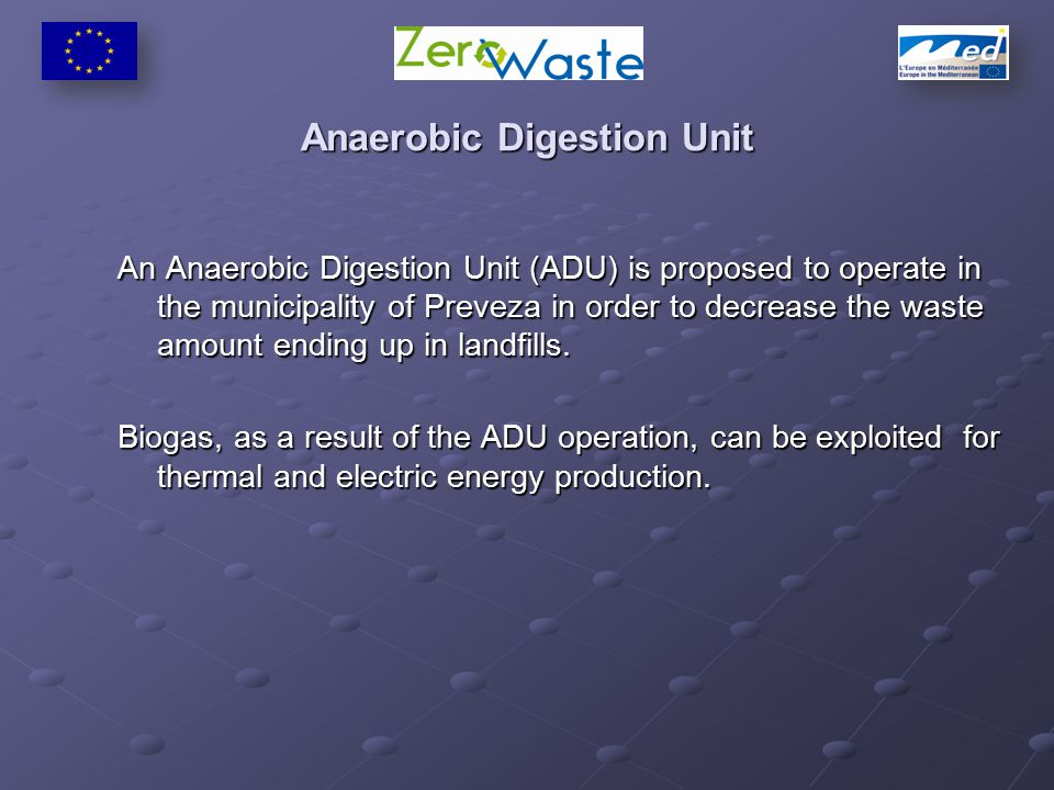 Anaerobic Digestion Unit An Anaerobic Digestion Unit (ADU) is proposed to operate in the municipality of Preveza in order to decrease the waste amount ending up in landfills.