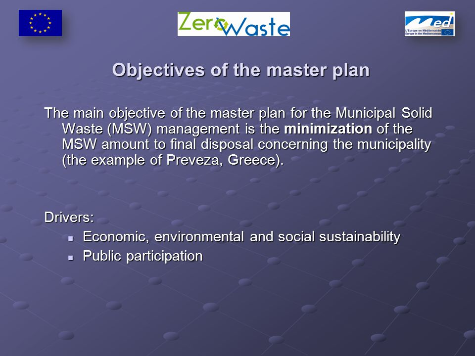 Objectives of the master plan The main objective of the master plan for the Municipal Solid Waste (MSW) management is the minimization of the MSW amount to final disposal concerning the municipality (the example of Preveza, Greece).