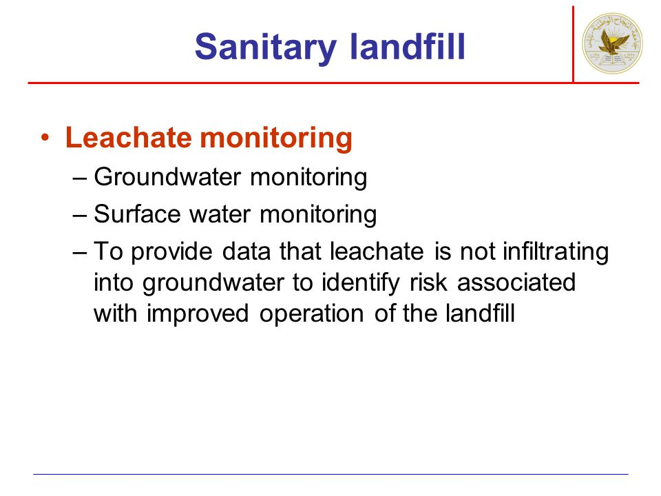 Sanitary landfill Leachate monitoring –Groundwater monitoring –Surface water monitoring –To provide data that leachate is not infiltrating into ground