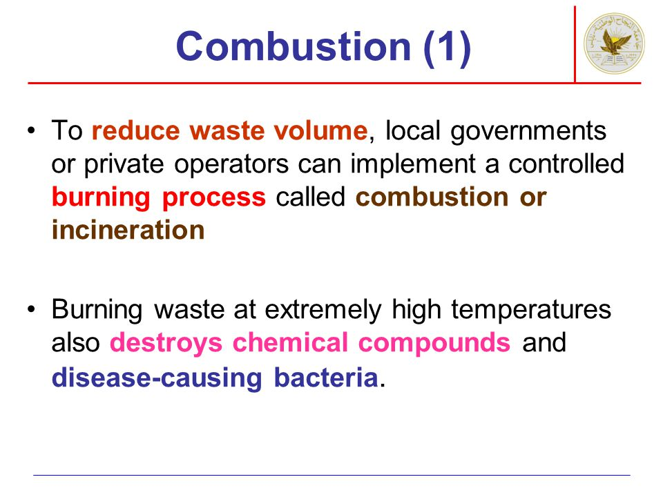 Combustion (1) To reduce waste volume, local governments or private operators can implement a controlled burning process called combustion or incinera