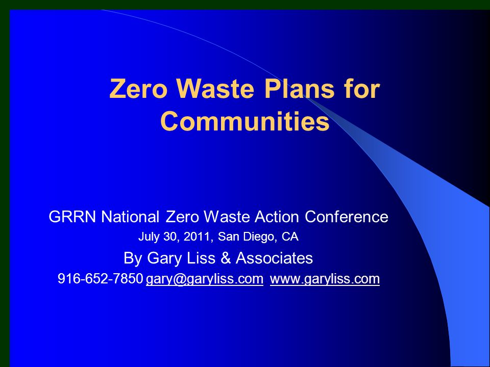 Zero Waste Plans for Communities GRRN National Zero Waste Action Conference July 30, 2011, San Diego, CA By Gary Liss & Associates 916-652-7850 gary@g