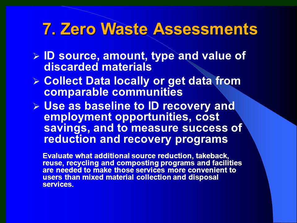  ID source, amount, type and value of discarded materials  Collect Data locally or get data from comparable communities  Use as baseline to ID recovery and employment opportunities, cost savings, and to measure success of reduction and recovery programs Evaluate what additional source reduction, takeback, reuse, recycling and composting programs and facilities are needed to make those services more convenient to users than mixed material collection and disposal services.