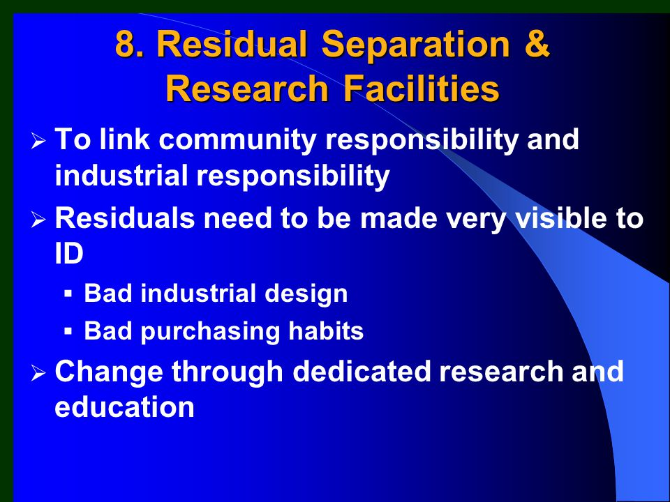  To link community responsibility and industrial responsibility  Residuals need to be made very visible to ID  Bad industrial design  Bad purchasing habits  Change through dedicated research and education 8.