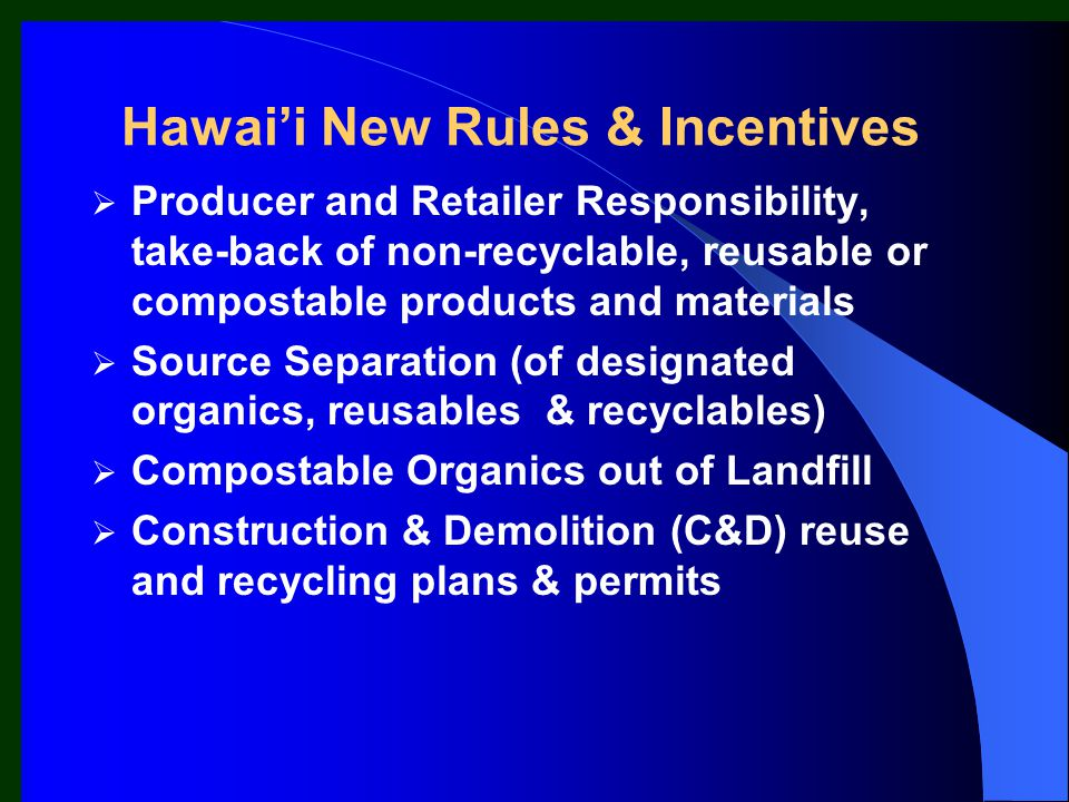 Hawai'i New Rules & Incentives  Producer and Retailer Responsibility, take-back of non-recyclable, reusable or compostable products and materials  S