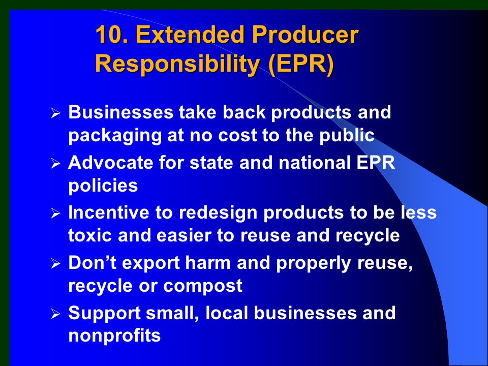  Businesses take back products and packaging at no cost to the public  Advocate for state and national EPR policies  Incentive to redesign products to be less toxic and easier to reuse and recycle  Don't export harm and properly reuse, recycle or compost  Support small, local businesses and nonprofits 10.