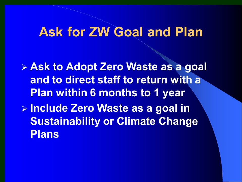 Ask for ZW Goal and Plan  Ask to Adopt Zero Waste as a goal and to direct staff to return with a Plan within 6 months to 1 year  Include Zero Waste