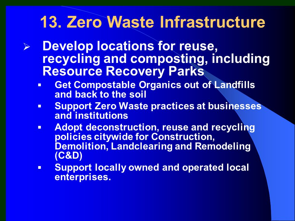 13. Zero Waste Infrastructure  Develop locations for reuse, recycling and composting, including Resource Recovery Parks  Get Compostable Organics ou