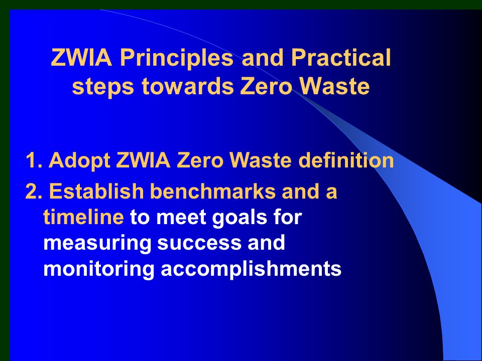 ZWIA Principles and Practical steps towards Zero Waste 1. Adopt ZWIA Zero Waste definition 2. Establish benchmarks and a timeline to meet goals for me