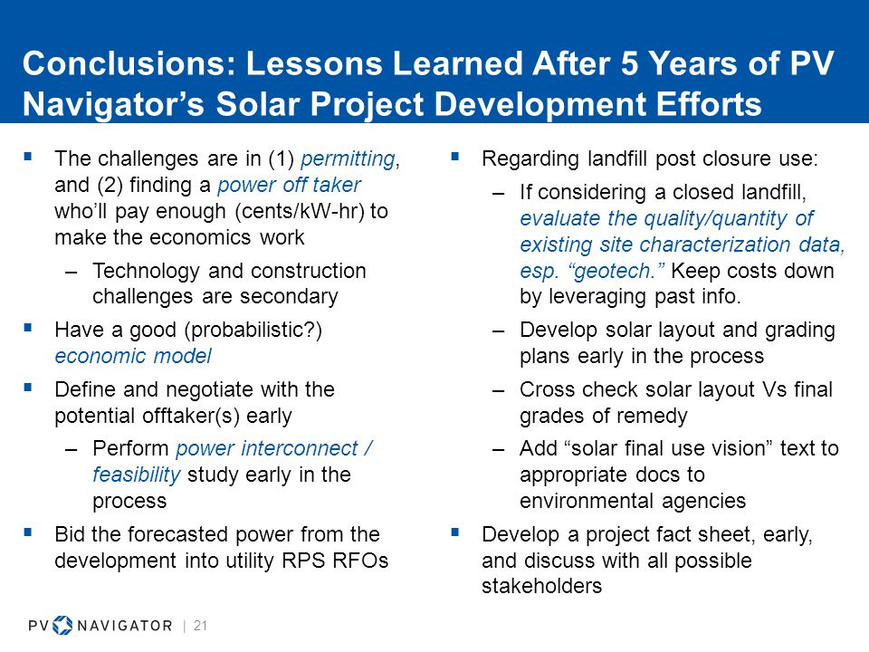 Conclusions: Lessons Learned After 5 Years of PV Navigator's Solar Project Development Efforts  The challenges are in (1) permitting, and (2) finding a power off taker who'll pay enough (cents/kW-hr) to make the economics work –Technology and construction challenges are secondary  Have a good (probabilistic ) economic model  Define and negotiate with the potential offtaker(s) early –Perform power interconnect / feasibility study early in the process  Bid the forecasted power from the development into utility RPS RFOs | 21  Regarding landfill post closure use: –If considering a closed landfill, evaluate the quality/quantity of existing site characterization data, esp.
