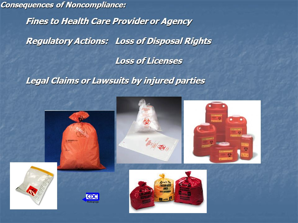 Consequences of Noncompliance: Fines to Health Care Provider or Agency Regulatory Actions: Loss of Disposal Rights Loss of Licenses Loss of Licenses L