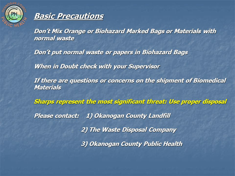 Basic Precautions Don't Mix Orange or Biohazard Marked Bags or Materials with normal waste Don't put normal waste or papers in Biohazard Bags When in